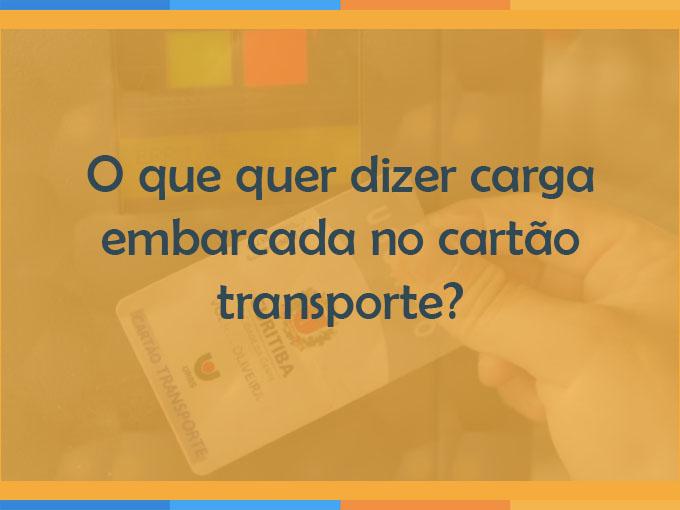 O que quer dizer carga embarcada no cartão transporte?
